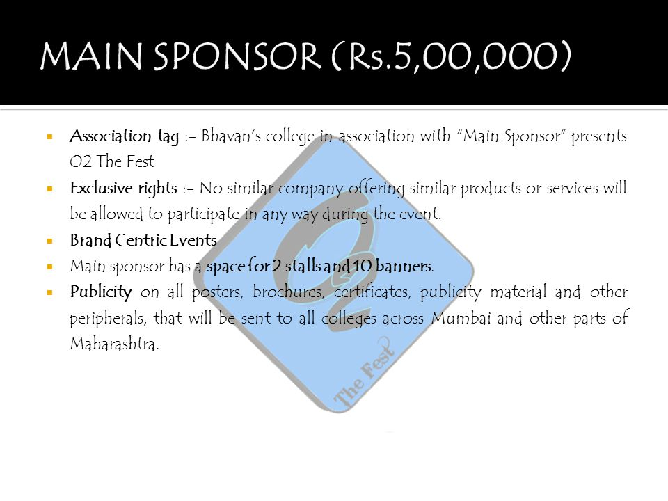 MAIN SPONSOR (Rs.5,00,000) Association tag :- Bhavan's college in association with Main Sponsor presents O2 The Fest.