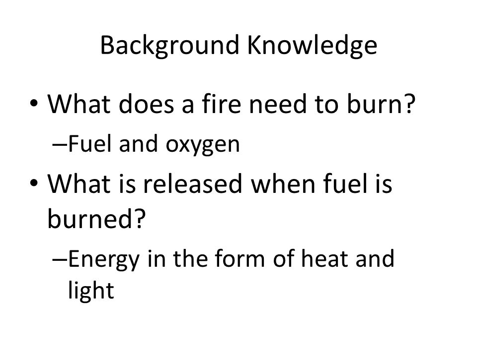What does a fire need to burn What is released when fuel is burned
