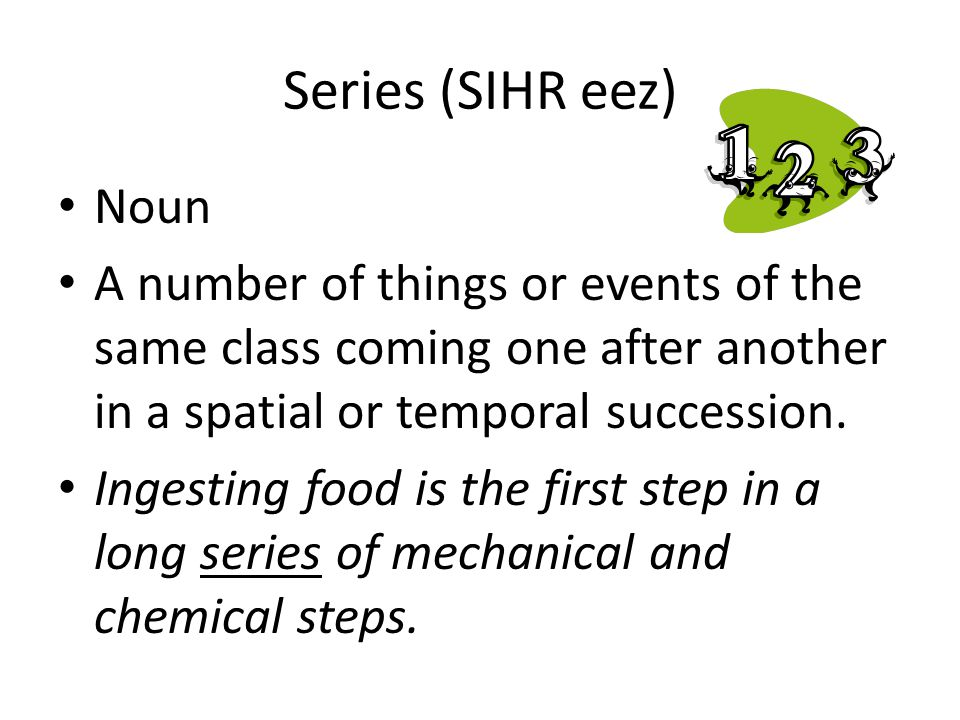 Series (SIHR eez) Noun. A number of things or events of the same class coming one after another in a spatial or temporal succession.