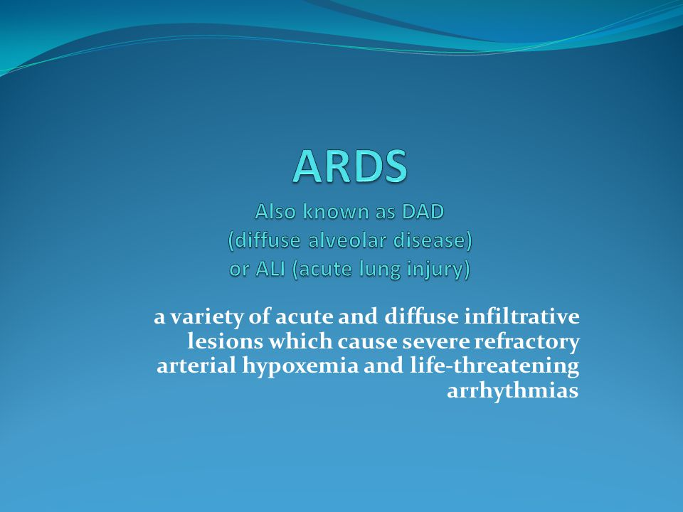 ARDS Also known as DAD (diffuse alveolar disease) or ALI (acute lung injury)