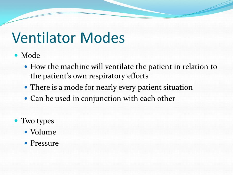 Ventilator Modes Mode. How the machine will ventilate the patient in relation to the patient's own respiratory efforts.
