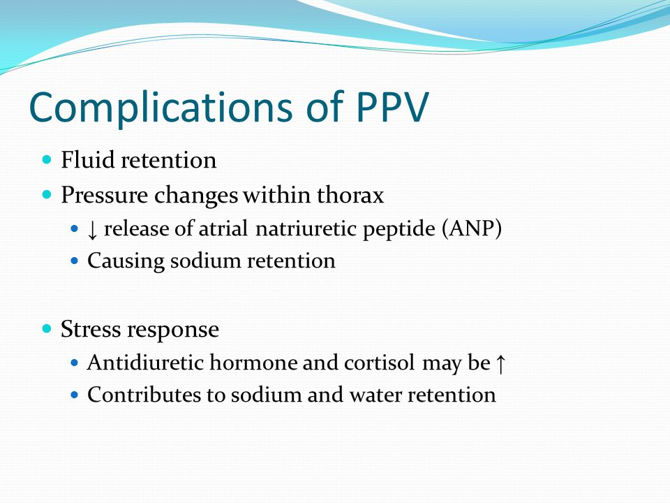 Complications of PPV Fluid retention Pressure changes within thorax