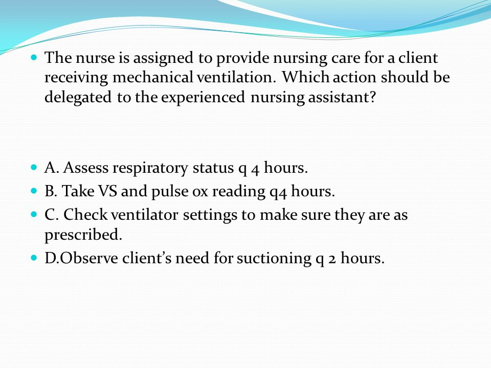 The nurse is assigned to provide nursing care for a client receiving mechanical ventilation. Which action should be delegated to the experienced nursing assistant