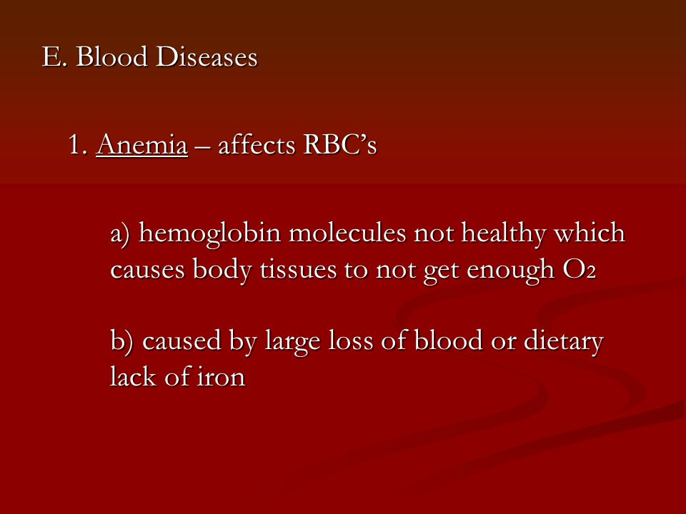 E. Blood Diseases 1. Anemia – affects RBC's