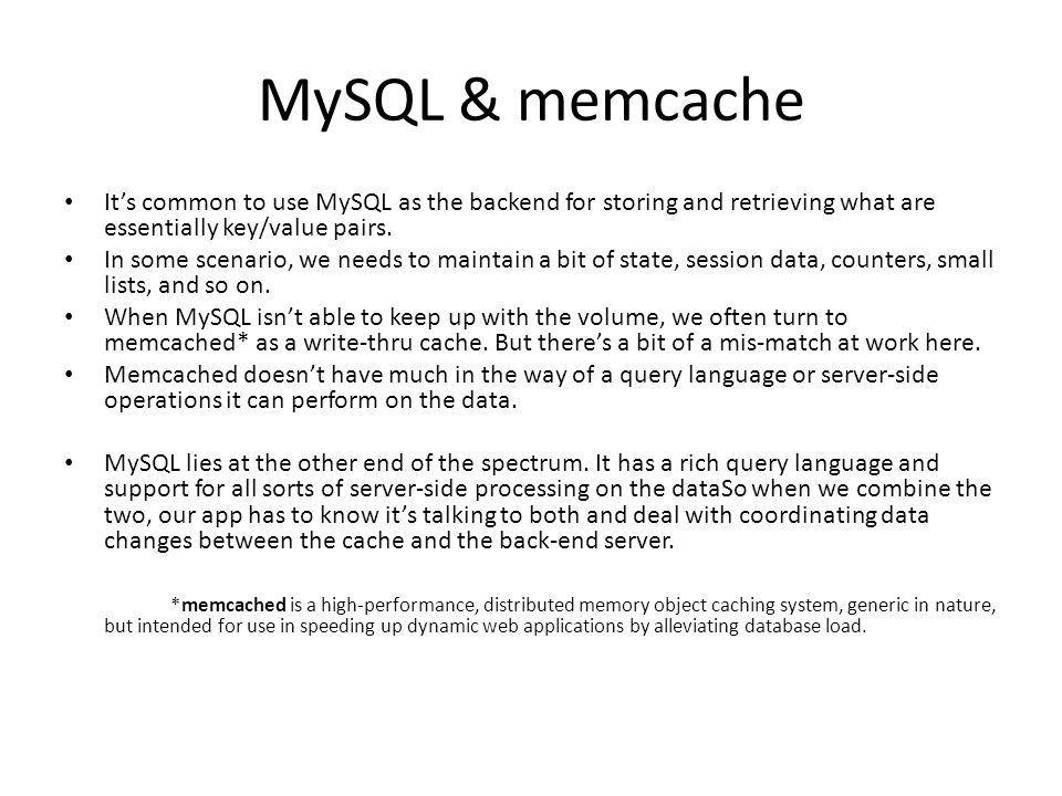 MySQL & memcache It's common to use MySQL as the backend for storing and retrieving what are essentially key/value pairs.