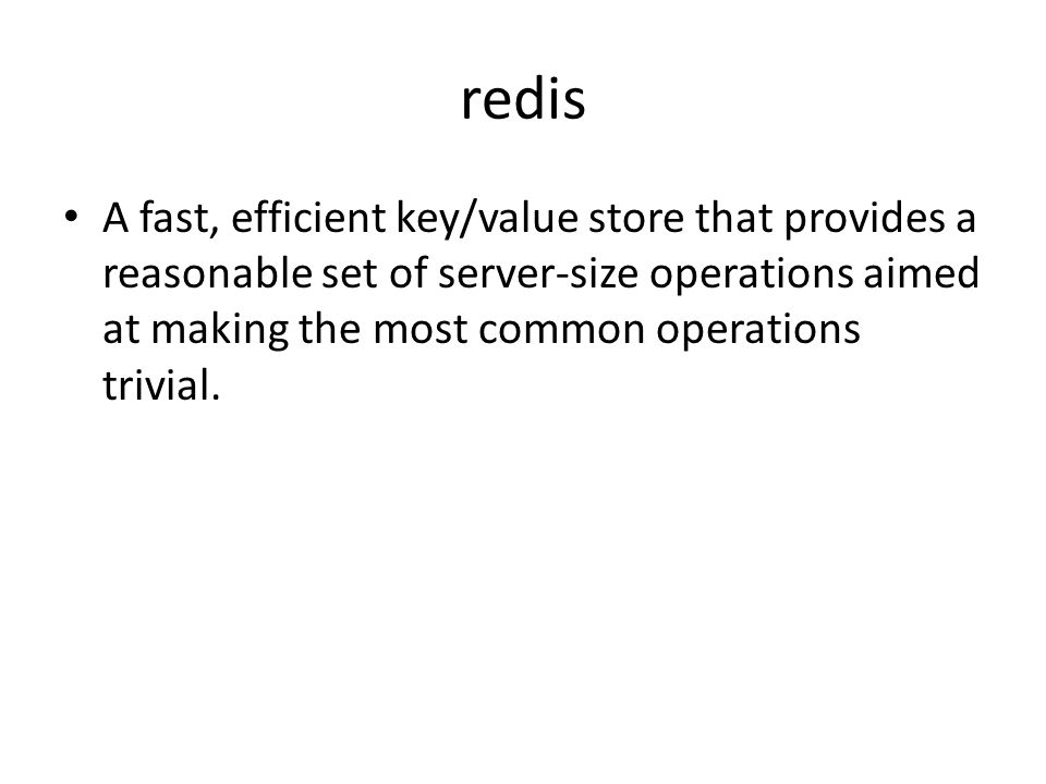 redis A fast, efficient key/value store that provides a reasonable set of server-size operations aimed at making the most common operations trivial.