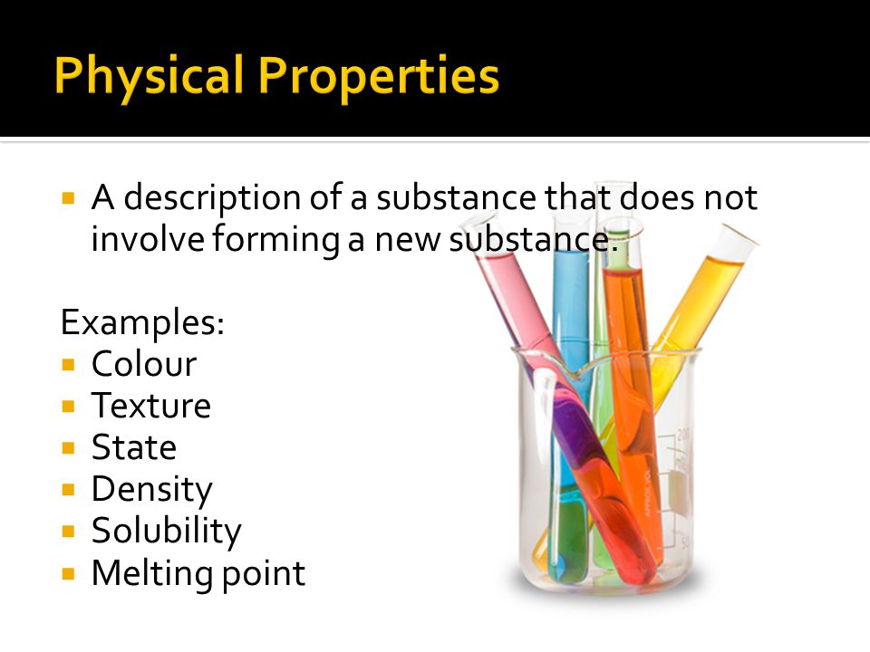 Physical Properties A description of a substance that does not involve forming a new substance. Examples: