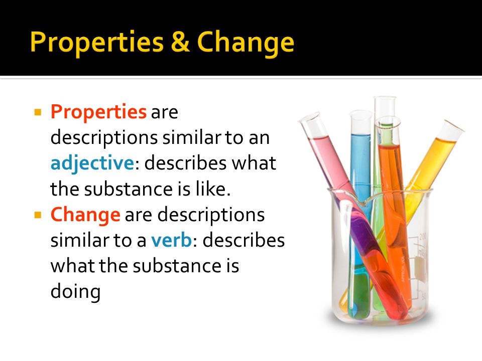 Properties & Change Properties are descriptions similar to an adjective: describes what the substance is like.