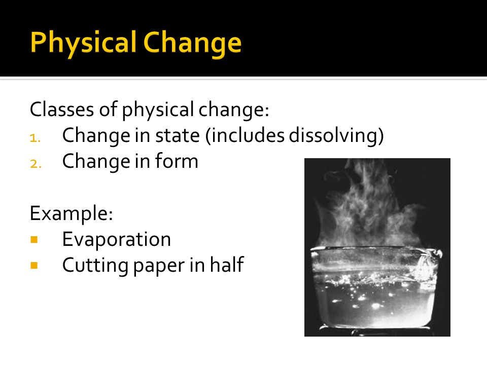 Physical Change Classes of physical change: