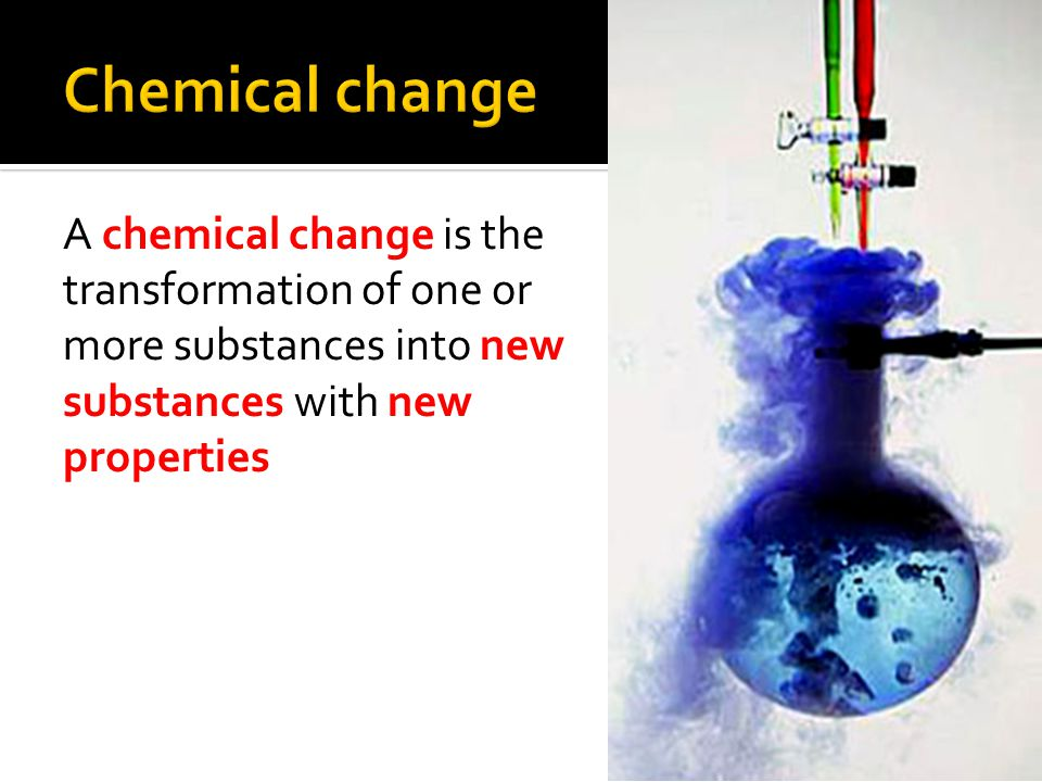 Chemical change A chemical change is the transformation of one or more substances into new substances with new properties.