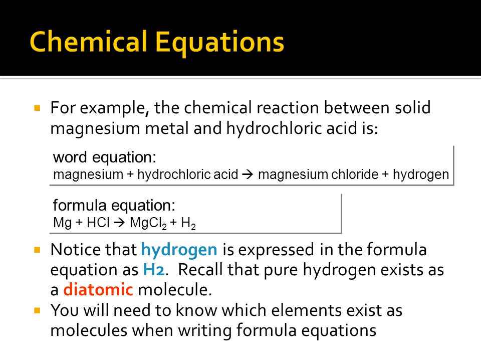 Chemical Equations For example, the chemical reaction between solid magnesium metal and hydrochloric acid is: