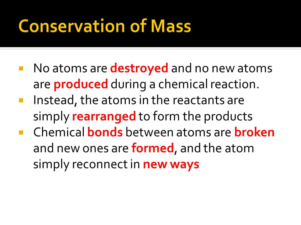 Conservation of Mass No atoms are destroyed and no new atoms are produced during a chemical reaction.