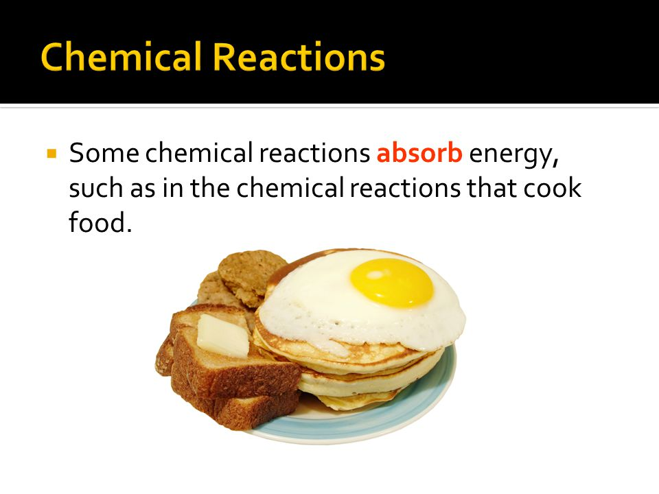 Chemical Reactions Some chemical reactions absorb energy, such as in the chemical reactions that cook food.
