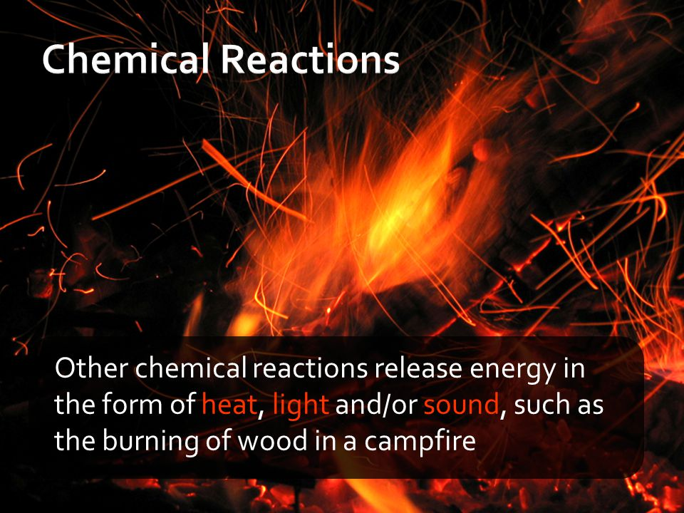 Chemical Reactions Other chemical reactions release energy in the form of heat, light and/or sound, such as the burning of wood in a campfire.