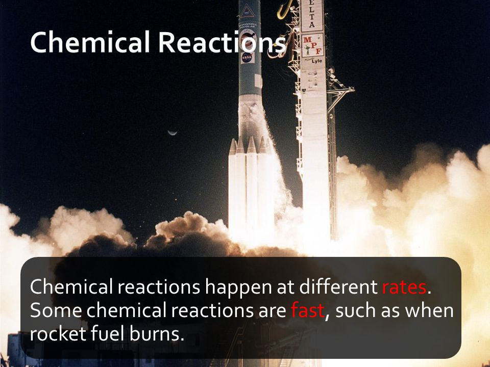 Chemical Reactions Chemical reactions happen at different rates.