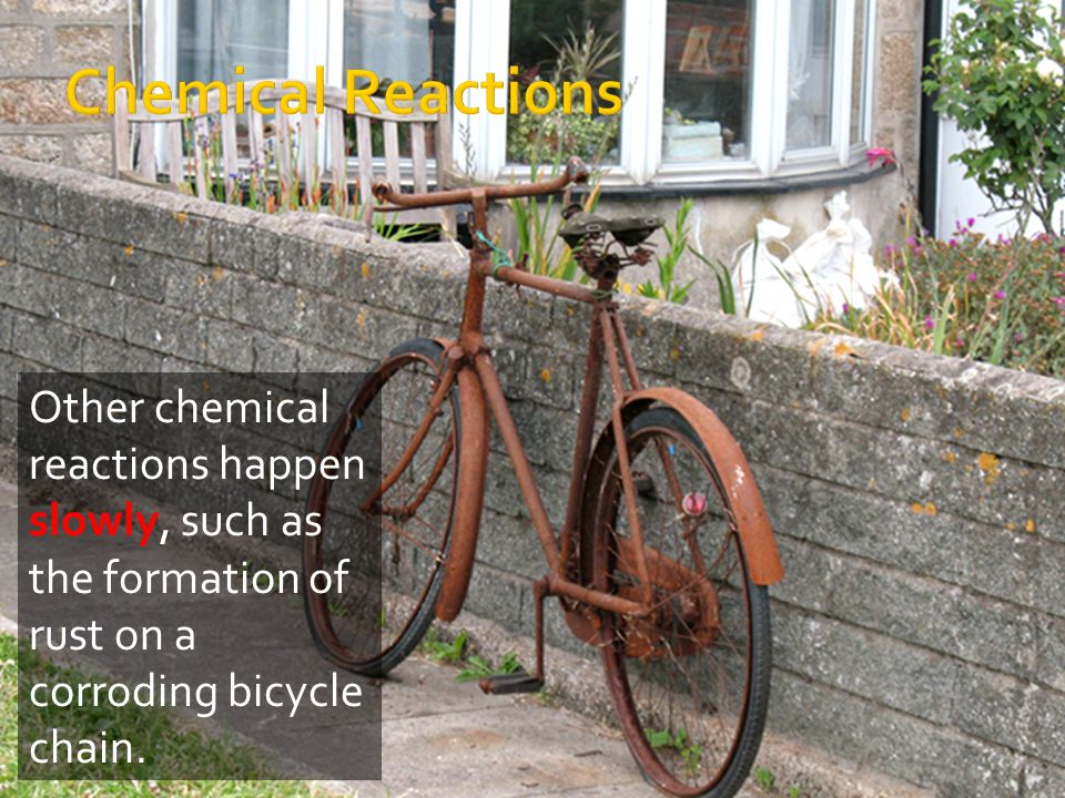 Chemical Reactions Other chemical reactions happen slowly, such as the formation of rust on a corroding bicycle chain.