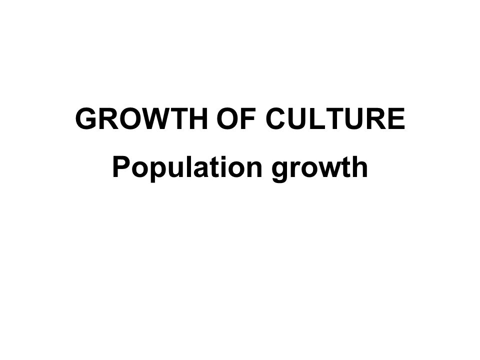GROWTH OF CULTURE Population growth