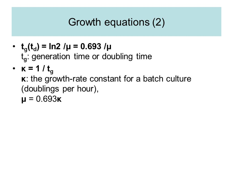Growth equations (2) tg(td) = ln2 /μ = 0.693 /μ tg: generation time or doubling time.