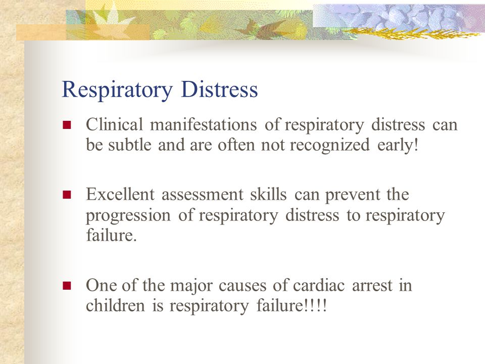 Respiratory Distress Clinical manifestations of respiratory distress can be subtle and are often not recognized early!
