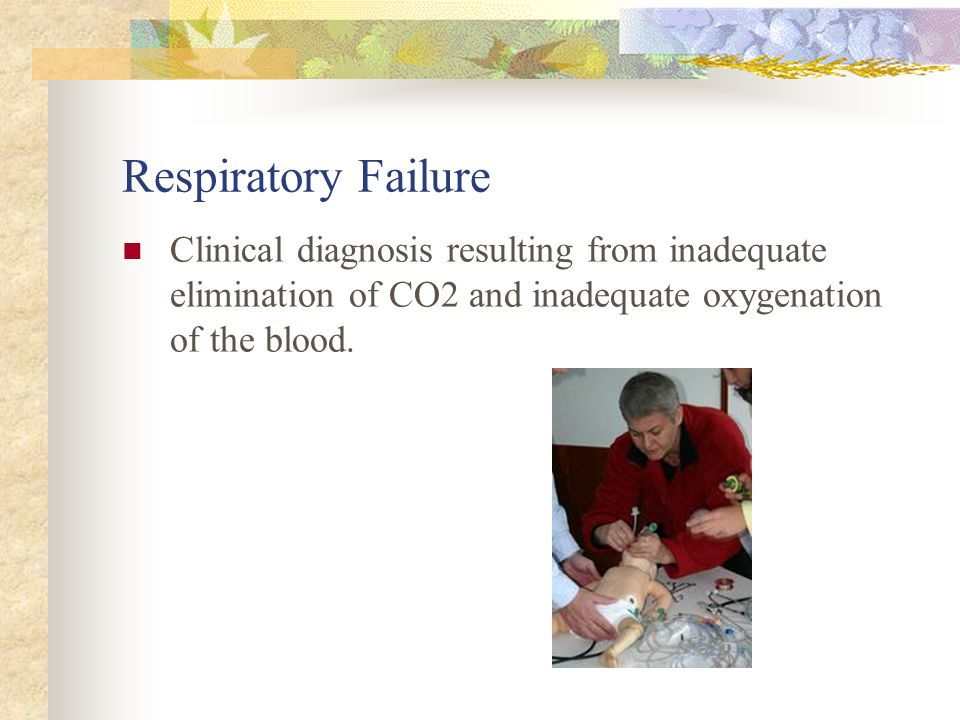 Respiratory Failure Clinical diagnosis resulting from inadequate elimination of CO2 and inadequate oxygenation of the blood.