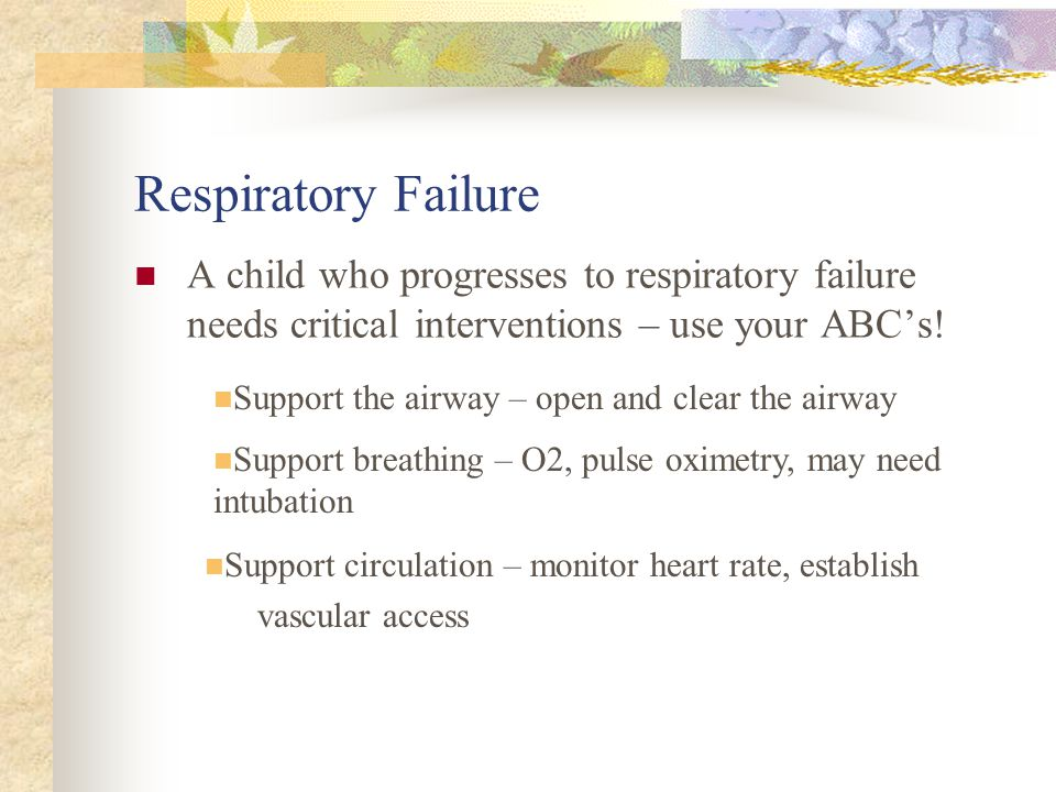 Respiratory Failure A child who progresses to respiratory failure needs critical interventions – use your ABC's!