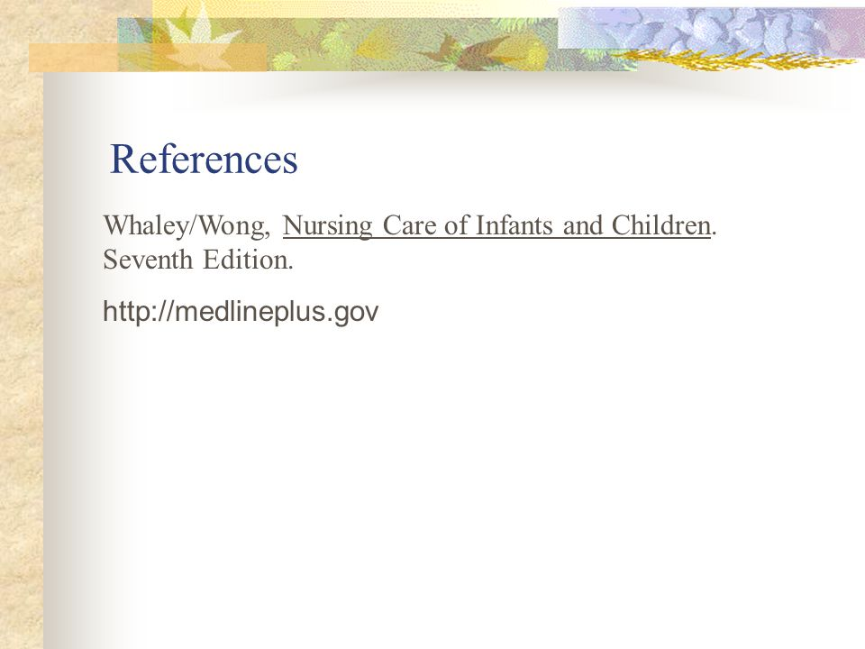 References Whaley/Wong, Nursing Care of Infants and Children.