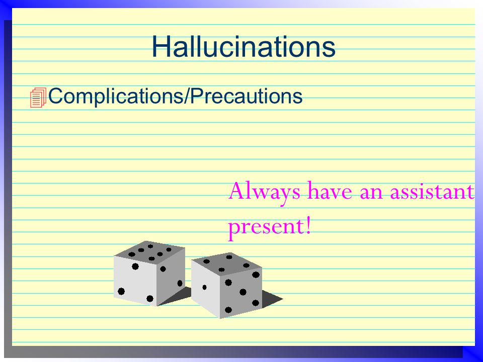 Hallucinations Always have an assistant present!