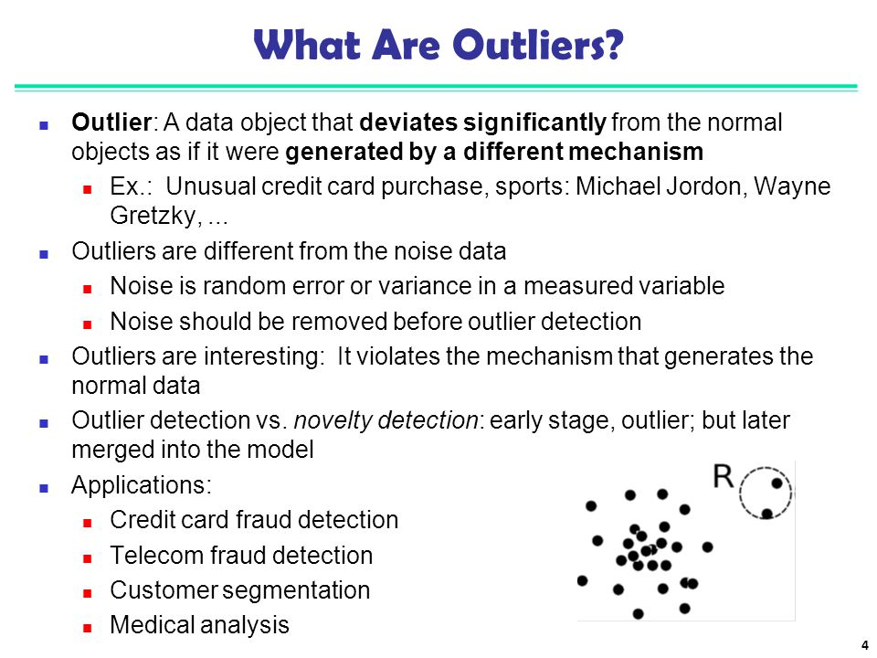 What Are Outliers Outlier: A data object that deviates significantly from the normal objects as if it were generated by a different mechanism.