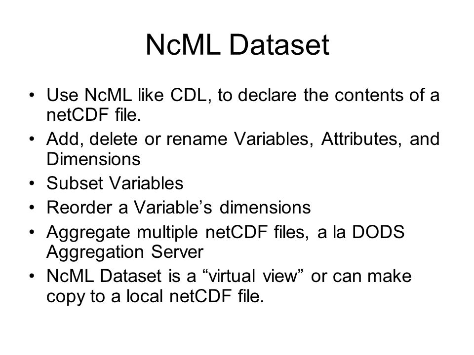 NcML Dataset Use NcML like CDL, to declare the contents of a netCDF file. Add, delete or rename Variables, Attributes, and Dimensions.
