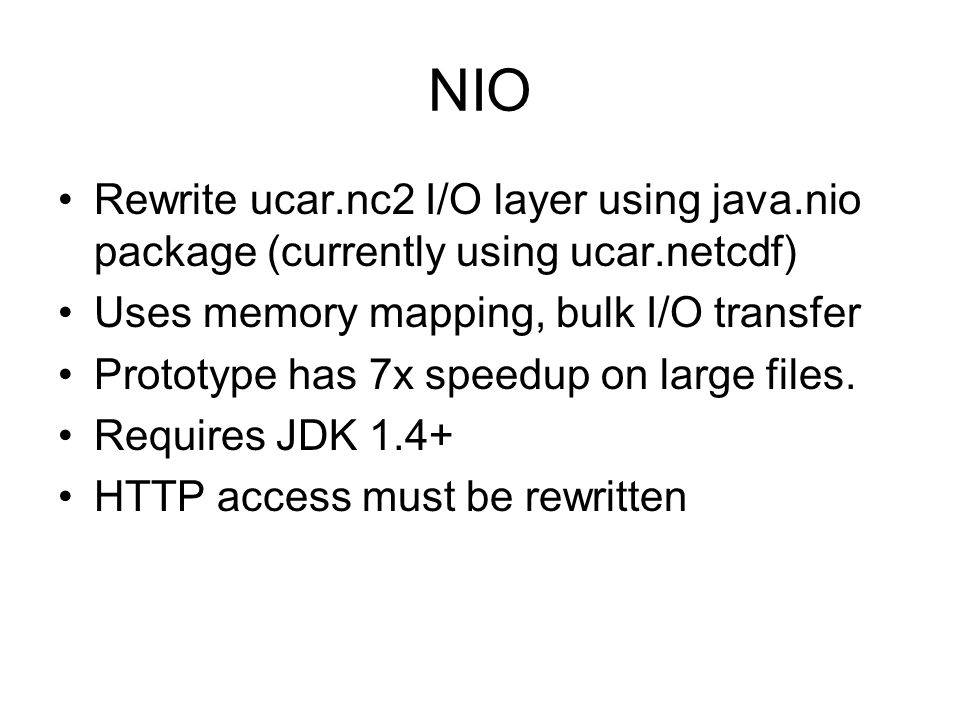 NIO Rewrite ucar.nc2 I/O layer using java.nio package (currently using ucar.netcdf) Uses memory mapping, bulk I/O transfer.