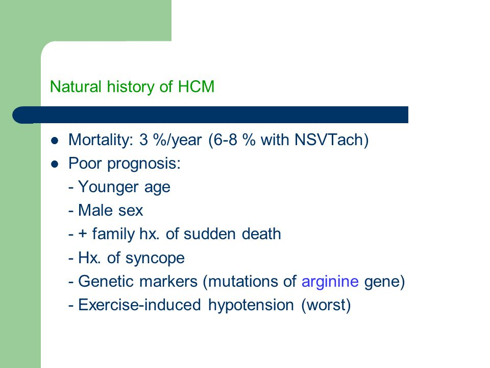 Natural history of HCM Mortality: 3 %/year (6-8 % with NSVTach) Poor prognosis: - Younger age. - Male sex.