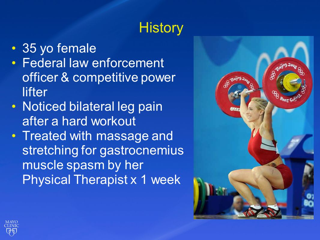History 35 yo female. Federal law enforcement officer & competitive power lifter. Noticed bilateral leg pain after a hard workout.