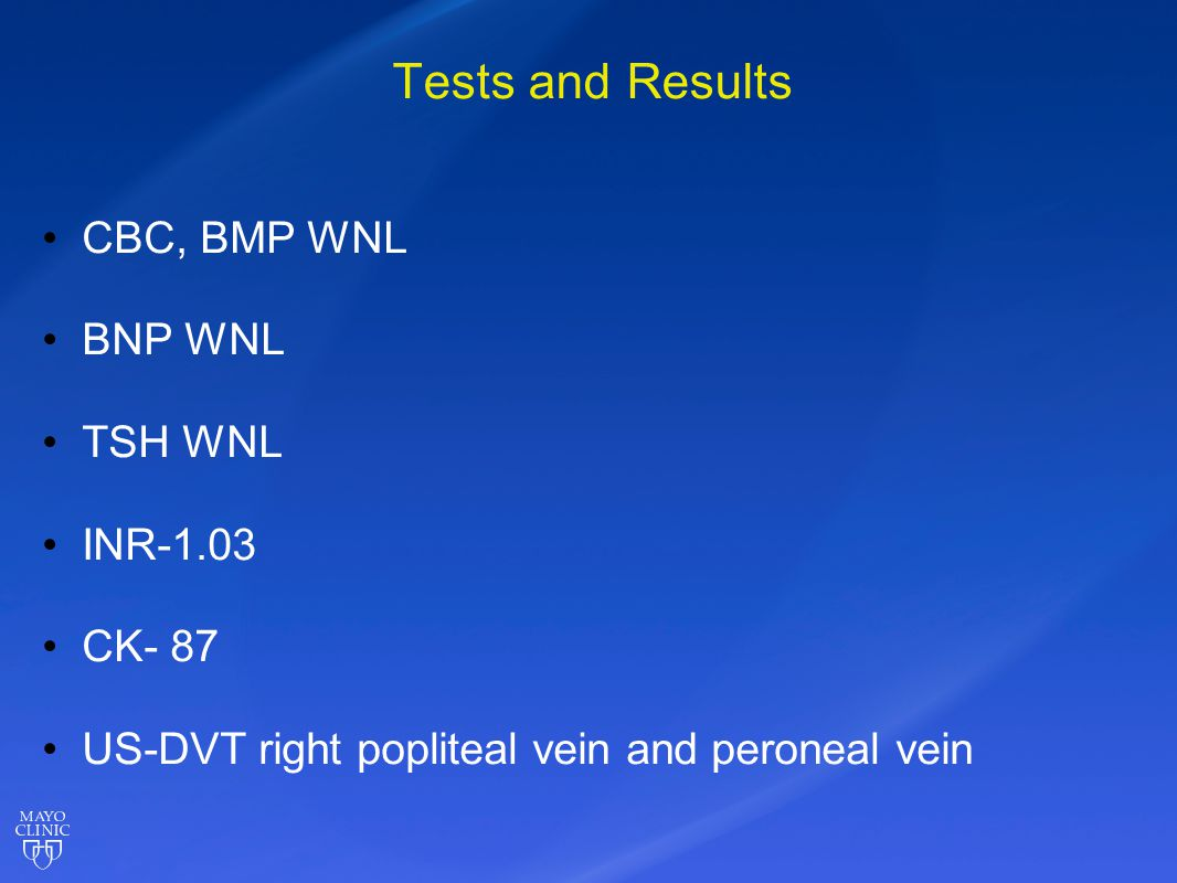 Tests and Results CBC, BMP WNL BNP WNL TSH WNL INR-1.03 CK- 87