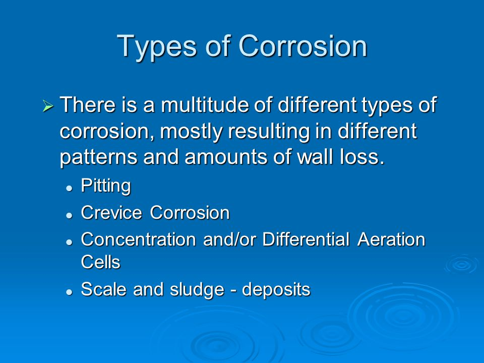 Types of Corrosion There is a multitude of different types of corrosion, mostly resulting in different patterns and amounts of wall loss.