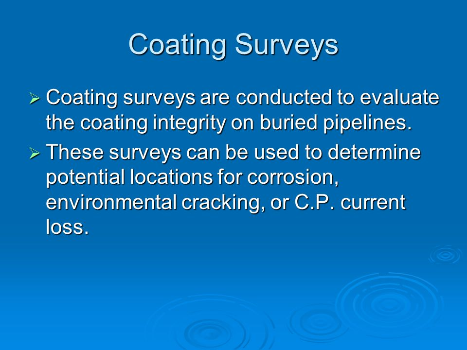 Coating Surveys Coating surveys are conducted to evaluate the coating integrity on buried pipelines.