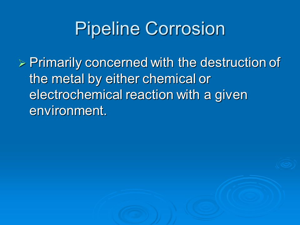 Pipeline Corrosion Primarily concerned with the destruction of the metal by either chemical or electrochemical reaction with a given environment.