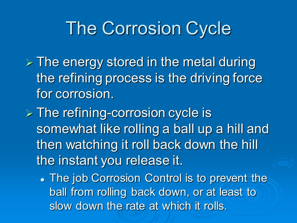 The Corrosion Cycle The energy stored in the metal during the refining process is the driving force for corrosion.