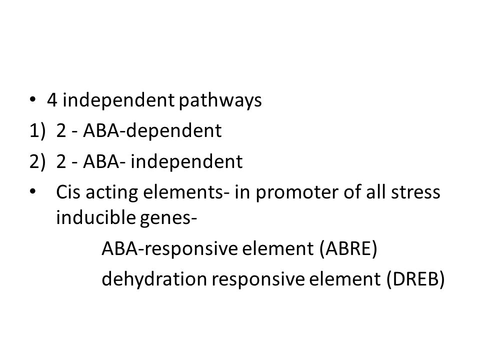 4 independent pathways 2 - ABA-dependent. 2 - ABA- independent. Cis acting elements- in promoter of all stress inducible genes-