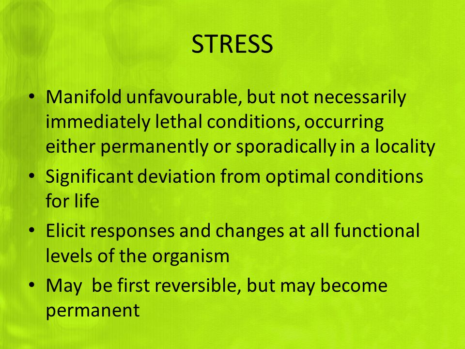 STRESS Manifold unfavourable, but not necessarily immediately lethal conditions, occurring either permanently or sporadically in a locality.