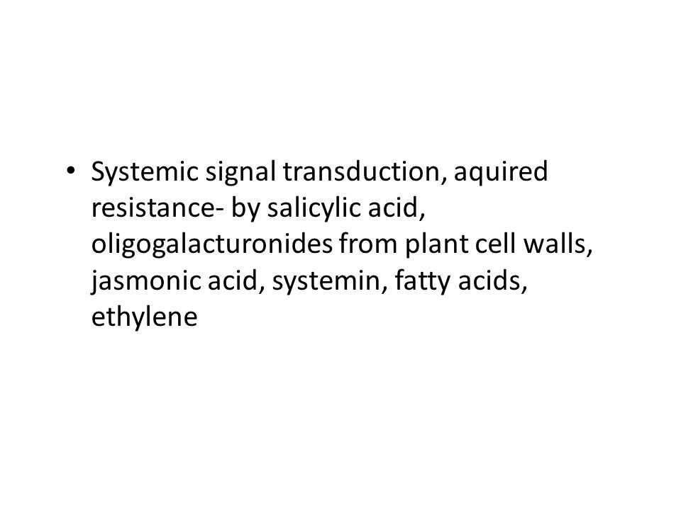 Systemic signal transduction, aquired resistance- by salicylic acid, oligogalacturonides from plant cell walls, jasmonic acid, systemin, fatty acids, ethylene