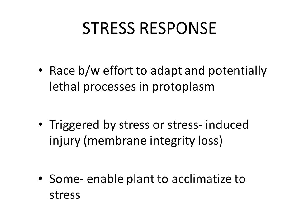 STRESS RESPONSE Race b/w effort to adapt and potentially lethal processes in protoplasm.
