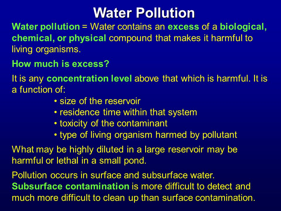 Water Pollution Water pollution = Water contains an excess of a biological, chemical, or physical compound that makes it harmful to living organisms.