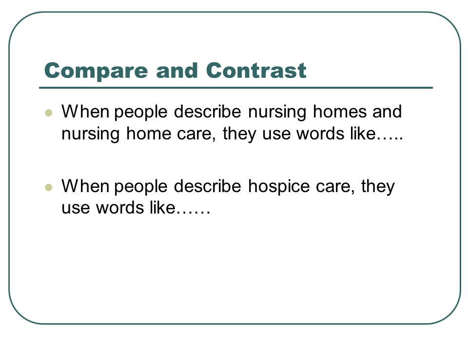 Compare and Contrast When people describe nursing homes and nursing home care, they use words like…..