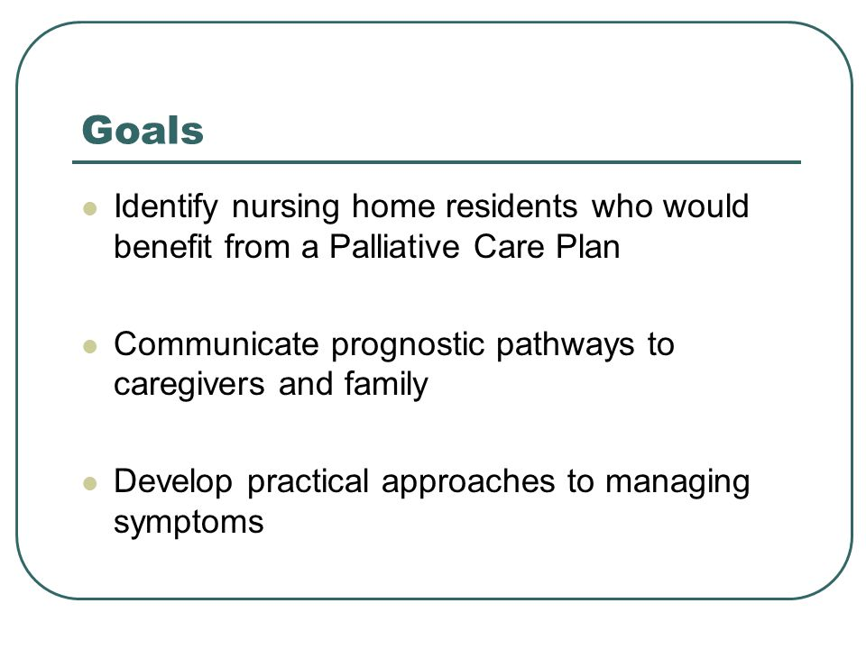 Goals Identify nursing home residents who would benefit from a Palliative Care Plan. Communicate prognostic pathways to caregivers and family.