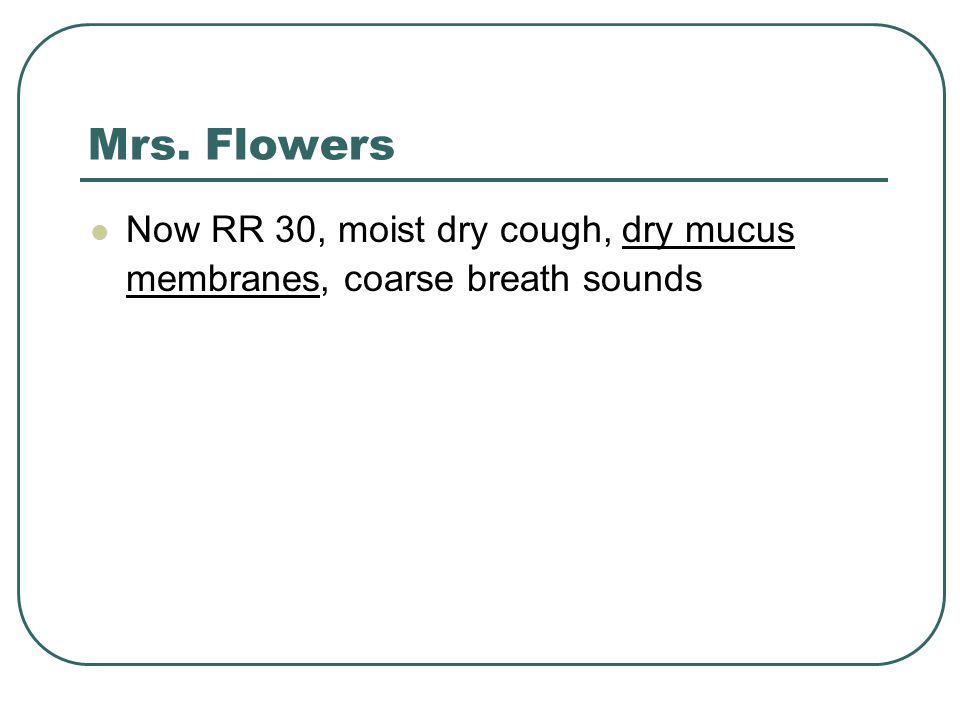 Mrs. Flowers Now RR 30, moist dry cough, dry mucus membranes, coarse breath sounds