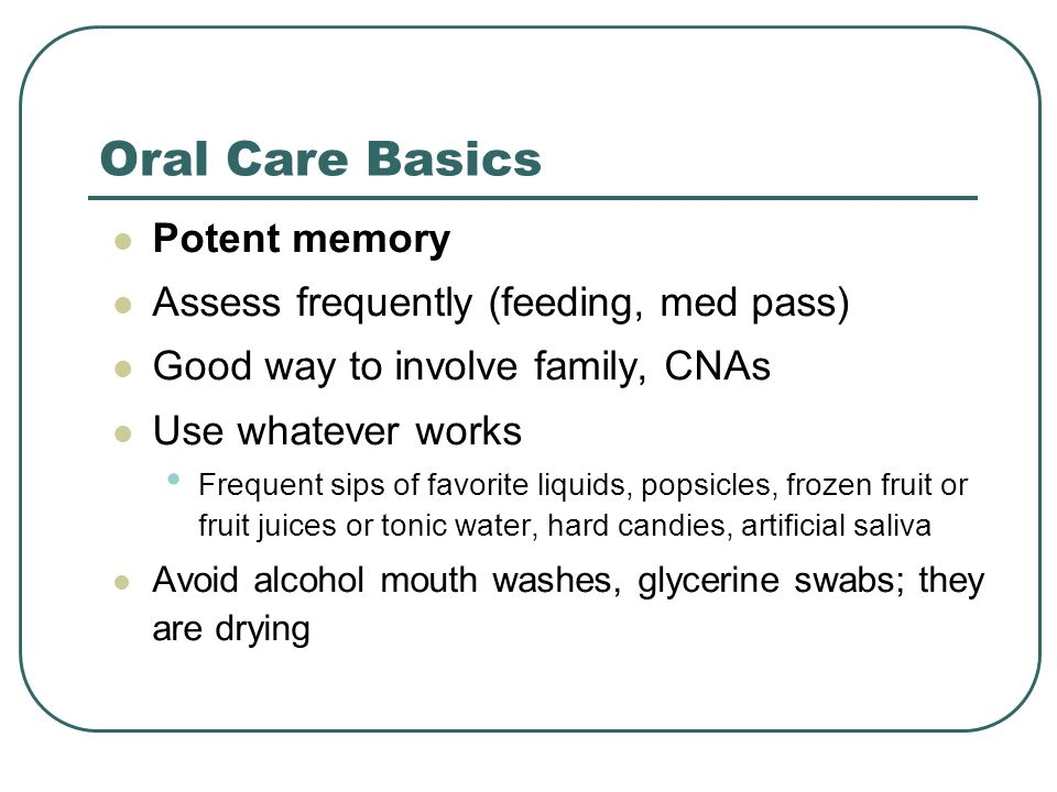 Oral Care Basics Potent memory Assess frequently (feeding, med pass)