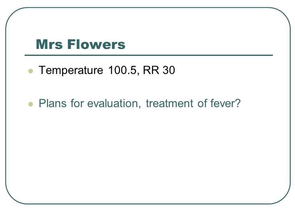 Mrs Flowers Temperature 100.5, RR 30
