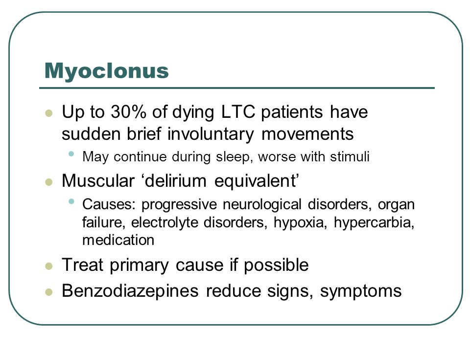 Myoclonus Up to 30% of dying LTC patients have sudden brief involuntary movements. May continue during sleep, worse with stimuli.
