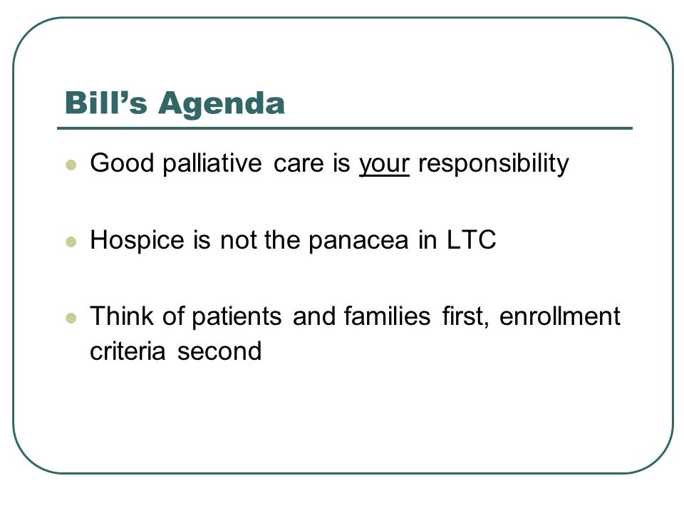 Bill's Agenda Good palliative care is your responsibility