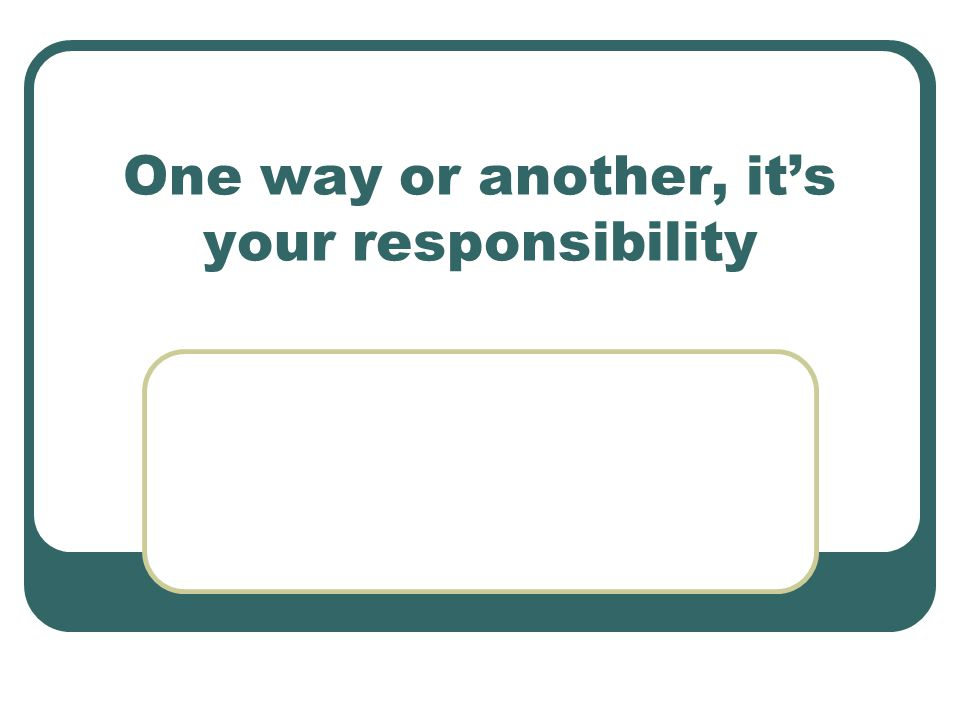 One way or another, it's your responsibility
